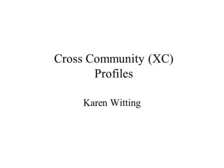 Cross Community (XC) Profiles Karen Witting. Outline Vision – as described in 2006 IHE White Paper on Cross Community Exchange Existing – what has been.