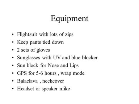 Equipment Flightsuit with lots of zips Keep pants tied down 2 sets of gloves Sunglasses with UV and blue blocker Sun block for Nose and Lips GPS for 5-6.