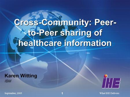 September, 2005What IHE Delivers 1 Karen Witting IBM Cross-Community: Peer- to-Peer sharing of healthcare information.