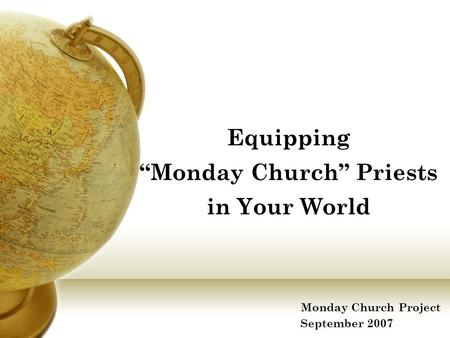 "Equipping ""Monday Church"" Priests in Your World Monday Church Project September 2007."