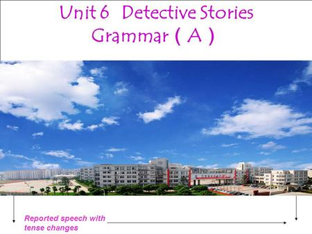 Reported speech with tense changes Unit 6 Grammar A Unit 6 Detective Stories Grammar ( A )