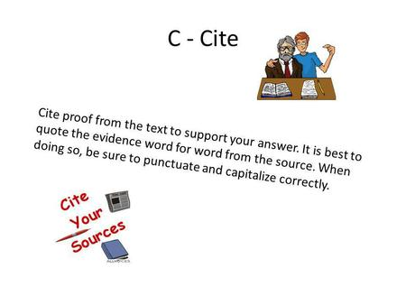 C - Cite Cite proof from the text to support your answer. It is best to quote the evidence word for word from the source. When doing so, be sure to punctuate.