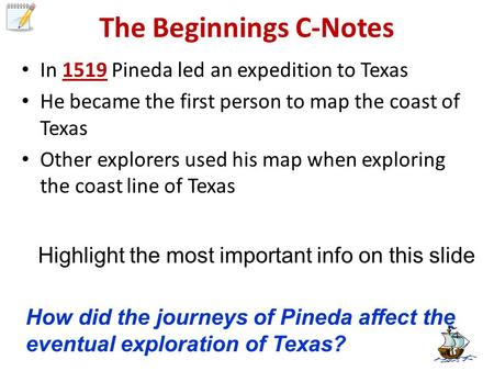 The Beginnings C-Notes In 1519 Pineda led an expedition to Texas He became the first person to map the coast of Texas Other explorers used his map when.