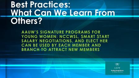 Best Practices: What Can We Learn From Others? AAUW'S SIGNATURE PROGRAMS FOR YOUNG WOMEN: NCCWSL, $MART $TART SALARY NEGOTIATIONS, AND ELECT HER CAN BE.