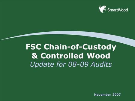 FSC Chain-of-Custody & Controlled Wood Update for 08-09 Audits November 2007.