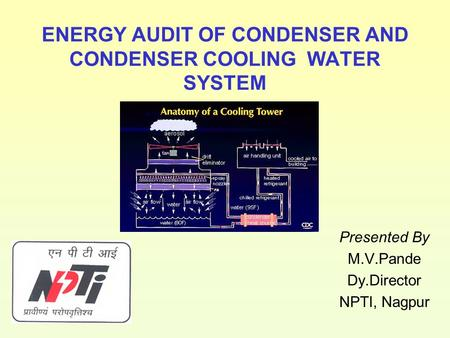 ENERGY AUDIT OF CONDENSER AND CONDENSER COOLING WATER SYSTEM Presented By M.V.Pande Dy.Director NPTI, Nagpur.