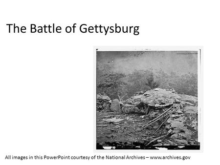 The Battle of Gettysburg All images in this PowerPoint courtesy of the National Archives – www.archives.gov.