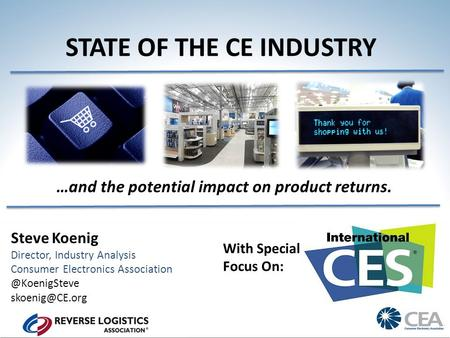 STATE OF THE CE INDUSTRY Steve Koenig Director, Industry Analysis Consumer Electronics …and the potential impact.