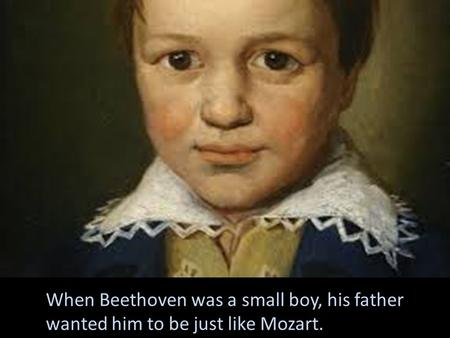 When Beethoven was a small boy, his father wanted him to be just like Mozart.