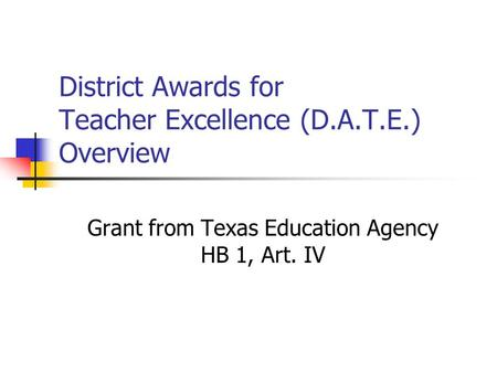 District Awards for Teacher Excellence (D.A.T.E.) Overview Grant from Texas Education Agency HB 1, Art. IV.