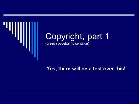 Copyright, part 1 (press spacebar to continue) Yes, there will be a test over this!