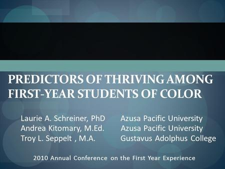 PREDICTORS OF THRIVING AMONG FIRST-YEAR STUDENTS OF COLOR 2010 Annual Conference on the First Year Experience Laurie A. Schreiner, PhD Azusa Pacific University.