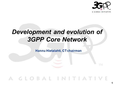 1 Development and evolution of 3GPP Core Network Hannu Hietalahti, CT chairman.