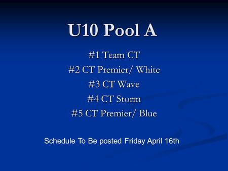 U10 Pool A #1 Team CT #2 CT Premier/ White #3 CT Wave #4 CT Storm #5 CT Premier/ Blue Schedule To Be posted Friday April 16th.