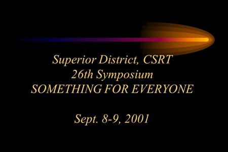 Superior District, CSRT 26th Symposium SOMETHING FOR EVERYONE Sept. 8-9, 2001.