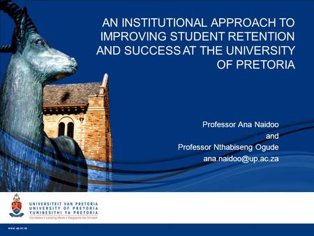  Professor Ana Naidoo  and  Professor Nthabiseng Ogude  AN INSTITUTIONAL APPROACH TO IMPROVING STUDENT RETENTION AND SUCCESS AT.