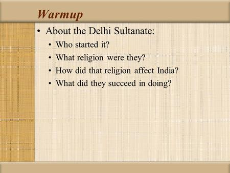 Warmup About the Delhi Sultanate: Who started it? What religion were they? How did that religion affect India? What did they succeed in doing?