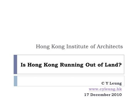 Is Hong Kong Running Out of Land? Hong Kong Institute of Architects C Y Leung www.cyleung.hk 17 December 2010.