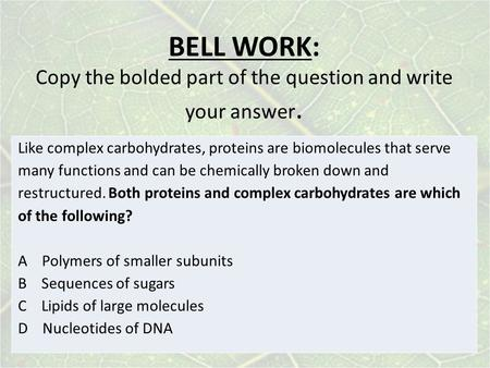 BELL WORK: Copy the bolded part of the question and write your answer. Like complex carbohydrates, proteins are biomolecules that serve many functions.