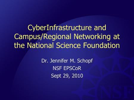 CyberInfrastructure and Campus/Regional Networking at the National Science Foundation Dr. Jennifer M. Schopf NSF EPSCoR Sept 29, 2010.