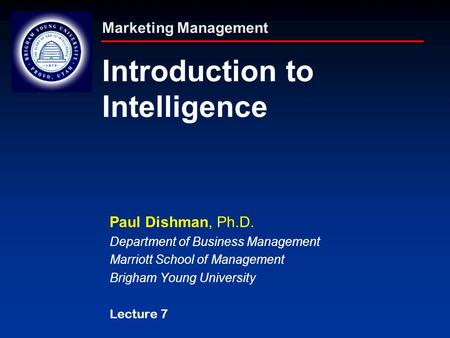 Marketing Management Introduction to Intelligence Paul Dishman, Ph.D. Department of Business Management Marriott School of Management Brigham Young University.