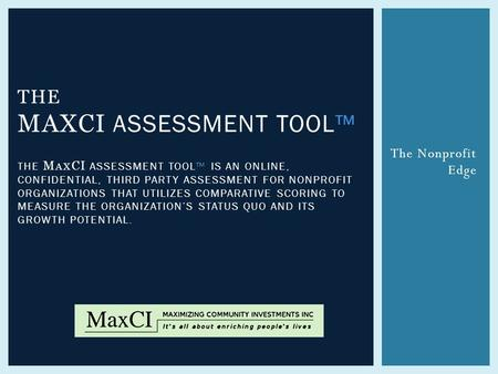 The Nonprofit Edge THE MAXCI ASSESSMENT TOOL™ THE M AX CI ASSESSMENT TOOL™ IS AN ONLINE, CONFIDENTIAL, THIRD PARTY ASSESSMENT FOR NONPROFIT ORGANIZATIONS.