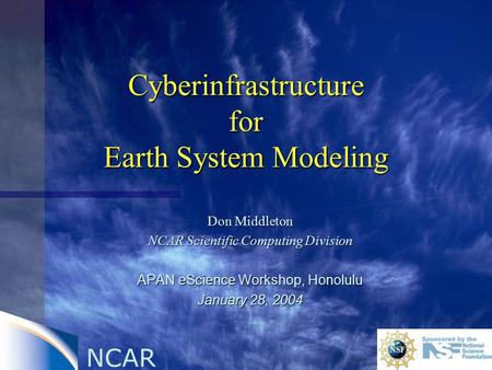 NCAR Cyberinfrastructure for Earth System Modeling Don Middleton NCAR Scientific Computing Division APAN eScience Workshop, Honolulu January 28, 2004.