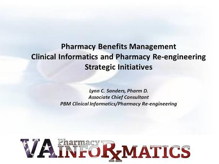Pharmacy Benefits Management Clinical Informatics and Pharmacy Re-engineering Strategic Initiatives Lynn C. Sanders, Pharm D. Associate Chief Consultant.