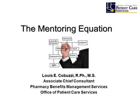 The Mentoring Equation Louis E. Cobuzzi, R.Ph., M.S. Associate Chief Consultant Pharmacy Benefits Management Services Office of Patient Care Services.