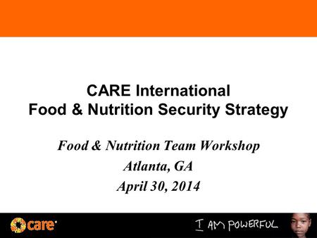 CARE International Food & Nutrition Security Strategy Food & Nutrition Team Workshop Atlanta, GA April 30, 2014.