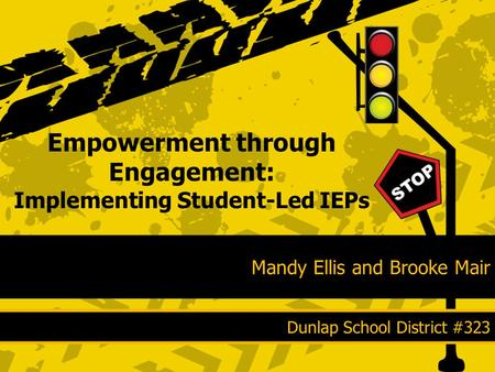 Mandy Ellis and Brooke Mair Empowerment through Engagement: Implementing Student-Led IEPs Dunlap School District #323.