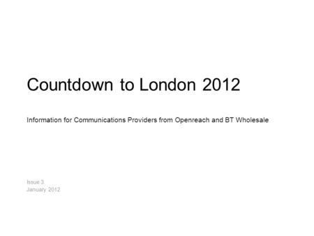 Countdown to London 2012 Information for Communications Providers from Openreach and BT Wholesale Issue 3. January 2012.
