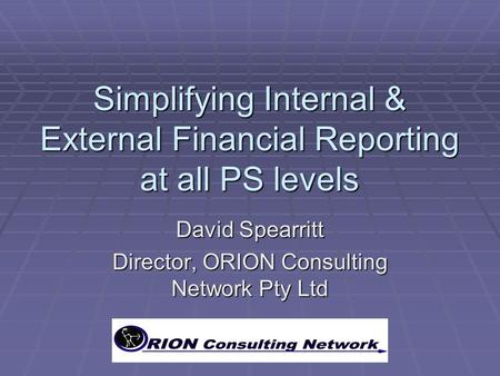 Simplifying Internal & External Financial Reporting at all PS levels David Spearritt Director, ORION Consulting Network Pty Ltd.