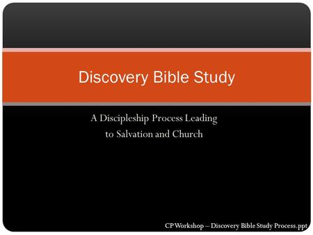 A Discipleship Process Leading to Salvation and Church Discovery Bible Study CP Workshop – Discovery Bible Study Process.ppt.