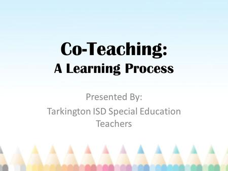 Co-Teaching: A Learning Process Presented By: Tarkington ISD Special Education Teachers.