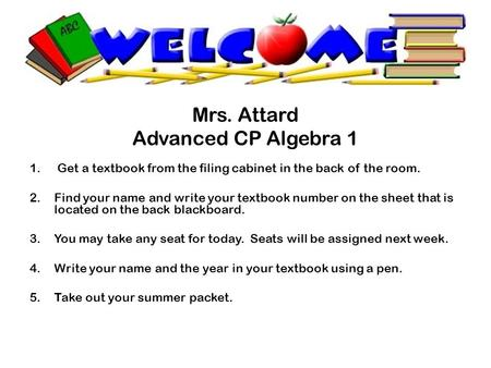 Mrs. Attard Advanced CP Algebra 1 1.Get a textbook from the filing cabinet in the back of the room. 2.Find your name and write your textbook number on.
