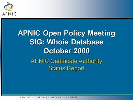 A S I A P A C I F I C N E T W O R K I N F O R M A T I O N C E N T R E APNIC Open Policy Meeting SIG: Whois Database October 2000 APNIC Certificate Authority.