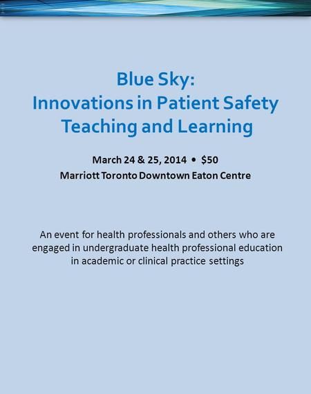 Blue Sky: Innovations in Patient Safety Teaching and Learning March 24 & 25, 2014 $50 Marriott Toronto Downtown Eaton Centre An event for health professionals.
