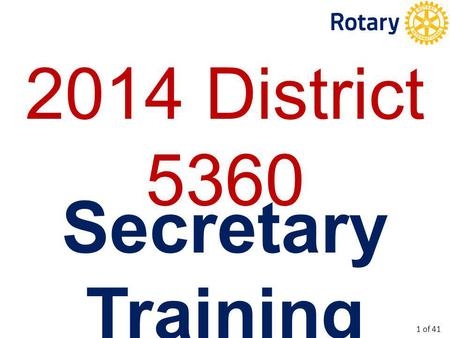 2014 District 5360 Secretary Training 1 of 41. To provide training for new Club Secretaries. To update current Club Secretaries. To (maybe) introduce.