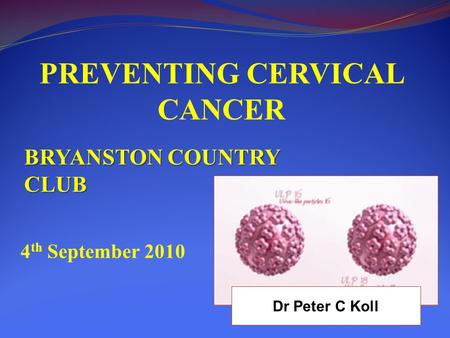 PREVENTING CERVICAL CANCER BRYANSTON COUNTRY CLUB 4 th September 2010 Dr Peter C Koll.