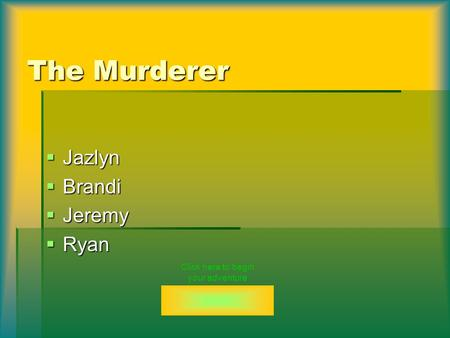 The Murderer  Jazlyn  Brandi  Jeremy  Ryan Click here to begin your adventure.