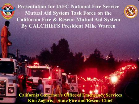 Presentation for IAFC National Fire Service Mutual Aid System Task Force on the California Fire & Rescue Mutual Aid System By CALCHIEFS President Mike.