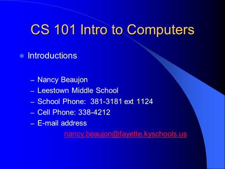 CS 101 Intro to Computers Introductions – Nancy Beaujon – Leestown Middle School – School Phone: 381-3181 ext 1124 – Cell Phone: 338-4212 – E-mail address.