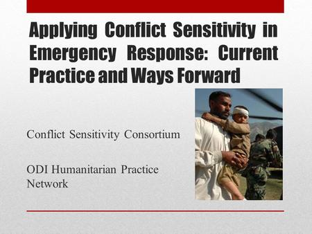 Applying Conflict Sensitivity in Emergency Response: Current Practice and Ways Forward Conflict Sensitivity Consortium ODI Humanitarian Practice Network.