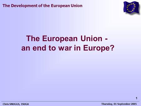 Thursday, 01 September 2005 Chris SNUGGS, ISUGA 1 The Development of the European Union The European Union - an end to war in Europe?
