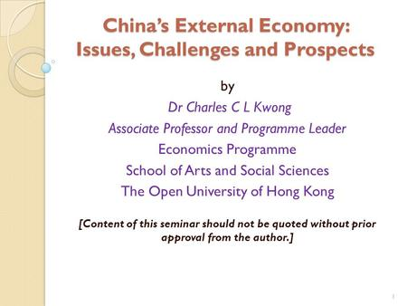 1 China's External Economy: Issues, Challenges and Prospects by Dr Charles C L Kwong Associate Professor and Programme Leader Economics Programme School.