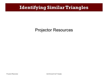 Identifying Similar TrianglesProjector Resources Identifying Similar Triangles Projector Resources.