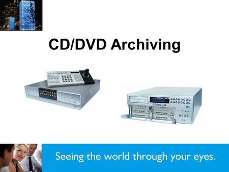 CD/DVD Archiving. Compatible media slide 3 Getting started slide 4 Copying a time and date range slide 7 Selective Camera Archiving slide 11 Copying from.