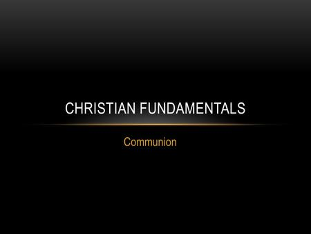 Communion CHRISTIAN FUNDAMENTALS. COMMUNION There are two ordinances given to the Christian church by God. Communion Baptism INTRODUCTION.