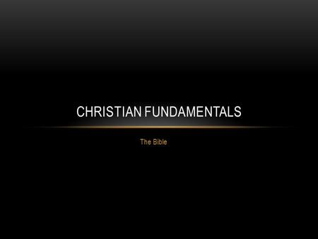 The Bible CHRISTIAN FUNDAMENTALS. THE BIBLE As a born again Christian, I believe the Bible, and specifically the King James Bible, to be the divinely.